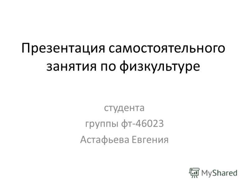 Презентация самостоятельного занятия по физкультуре студента группы фт-46023 Астафьева Евгения