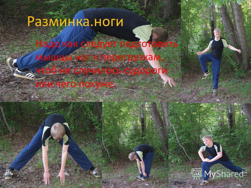 Разминка.ноги Надо как следует подготовить мышцы ног к перегрузкам, чтоб не случилось судороги или чего похуже.