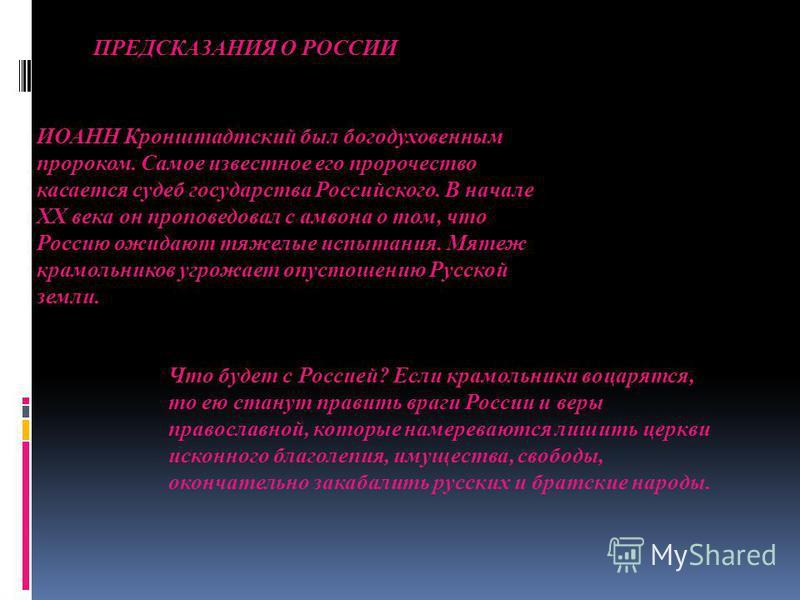ИОАНН Кронштадтский был богодухновенным пророком. Самое известное его пророчество касается судеб государства Российского. В начале ХХ века он проповедовал с амвона о том, что Россию ожидают тяжелые испытания. Мятеж крамольников угрожает опустошению Р
