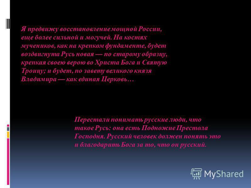 Я предвижу восстановление мощной России, еще более сильной и могучей. На костях мучеников, как на крепком фундаменте, будет воздвигнута Русь новая по старому образцу, крепкая своею верою во Христа Бога и Святую Троицу; и будет, по завету великого кня