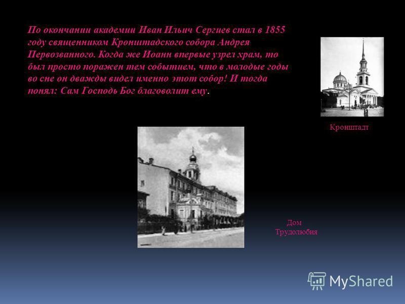 По окончании академии Иван Ильич Сергиев стал в 1855 году священником Кронштадского собора Андрея Первозванного. Когда же Иоанн впервые узрел храм, то был просто поражен тем событием, что в молодые годы во сне он дважды видел именно этот собор! И тог