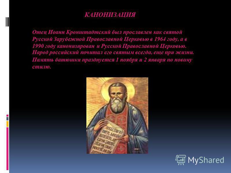 Отец Иоанн Кронштадтский был прославлен как святой Русской Зарубежной Православной Церковью в 1964 году, а в 1990 году канонизирован и Русской Православной Церковью. Народ российский почитал его святым всегда, еще при жизни. Память батюшки празднуетс