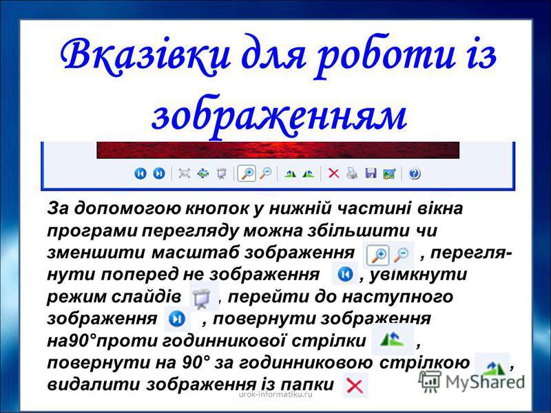 urok-informatiku.ru Вказівки для роботи із зображенням За допомогою кнопок у нижній частині вікна програми перегляду можна збільшити чи зменшити масштаб зображення, перегля нути поперед не зображення, увімкнути режим слайдів, перейти до наступного