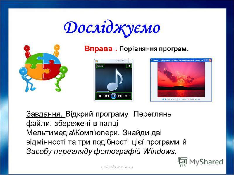 Досліджуємо urok-informatiku.ru Вправа. Порівняння програм. Завдання. Відкрий програму Переглянь файли, збережені в палці Мeльтимедіа\Комп'юnери. Знайди дві відмінності та три подібності цієї програми й Засобу перегляду фотографій Windows.