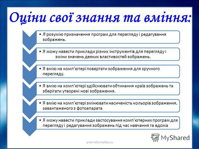Оціни свої знання та вміння: urok-informatiku.ru Я розумію призначення програм для перегляду і редагування зображень. Я можу навести приклади різних інструментів для перегляду і зміни значень деяких властивостей зображень. Я вмію на комп'ютері поверт