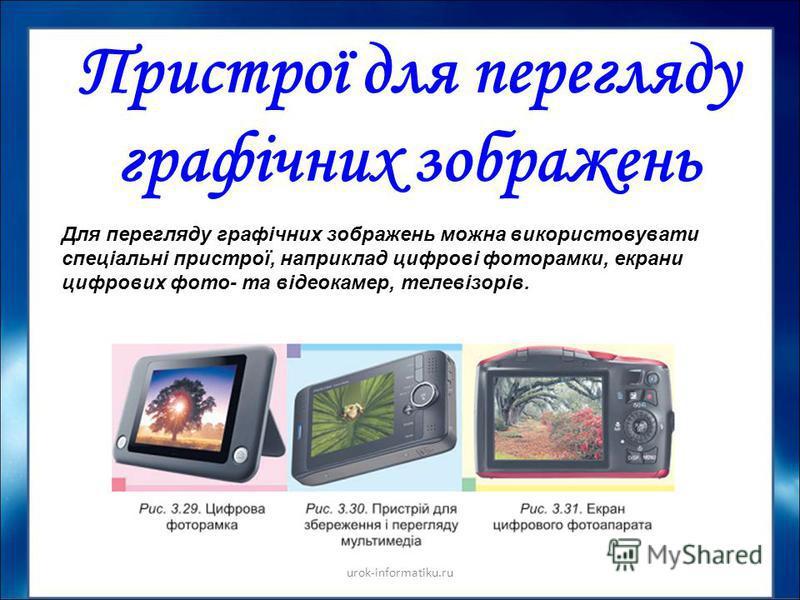 Пристрої для перегляду графічних зображень Для перегляду графічних зображень можна використовувати спеціальні пристрої, наприклад цифрові фоторамки, екрани цифрових фото- та відеокамер, телевізорів.