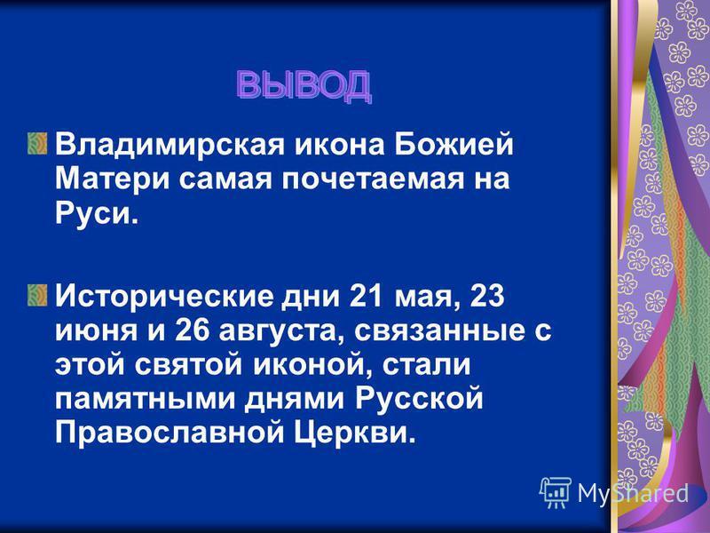 Владимирская икона Божией Матери самая почитаемая на Руси. Исторические дни 21 мая, 23 июня и 26 августа, связанные с этой святой иконой, стали памятными днями Русской Православной Церкви.