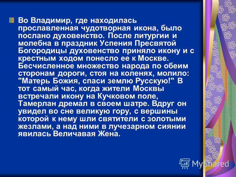 Во Владимир, где находилась прославленная чудотворная икона, было послано духовенство. После литургии и молебна в праздник Успения Пресвятой Богородицы духовенство приняло икону и с крестным ходом понесло ее к Москве. Бесчисленное множество народа по