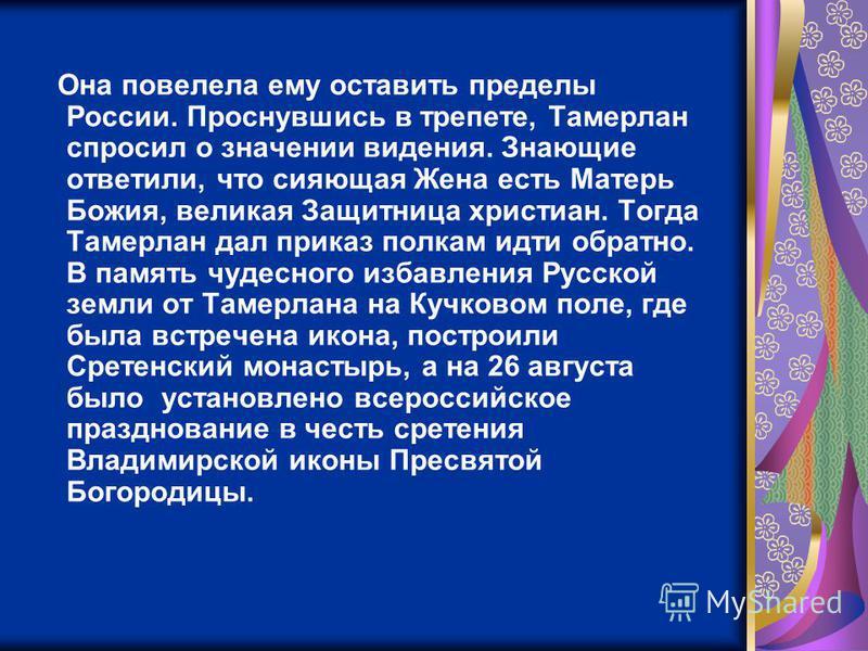 Она повелела ему оставить пределы России. Проснувшись в трепете, Тамерлан спросил о значении видения. Знающие ответили, что сияющая Жена есть Матерь Божия, великая Защитница христиан. Тогда Тамерлан дал приказ полкам идти обратно. В память чудесного