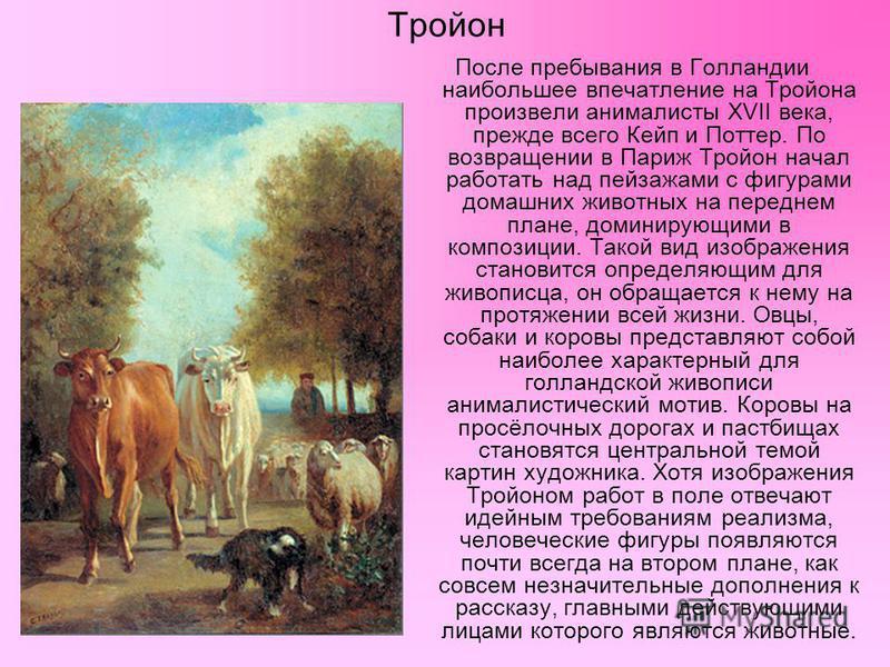 Тройон После пребывания в Голландии наибольшее впечатление на Тройона произвели анималисты XVII века, прежде всего Кейп и Поттер. По возвращении в Париж Тройон начал работать над пейзажами с фигурами домашних животных на переднем плане, доминирующими