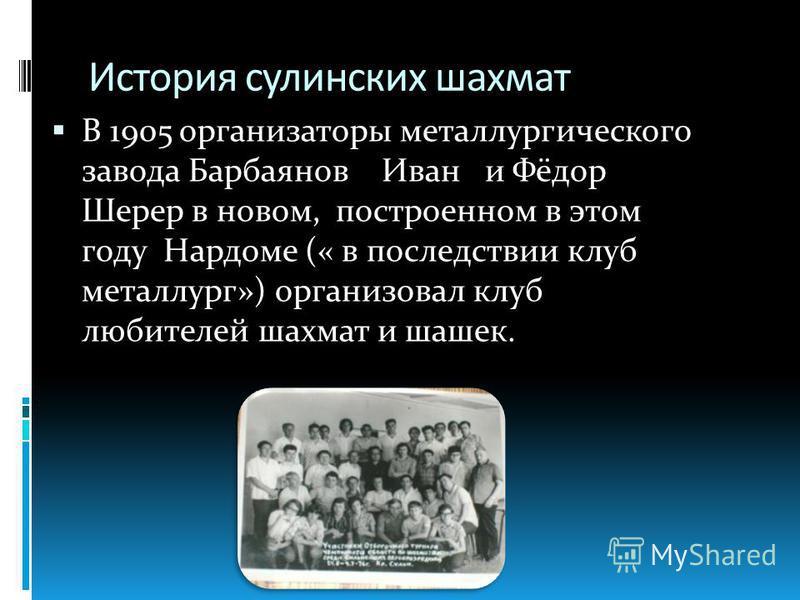 История сулинских шахмат В 1905 организаторы металлургического завода Барбаянов Иван и Фёдор Шерер в новом, построенном в этом году Нардоме (« в последствии клуб металлург») организовал клуб любителей шахмат и шашек.