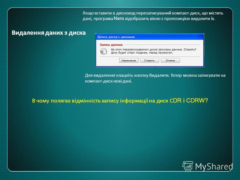 Видалення даних з диска Якщо вставити в дисковод перезаписуваний компакт-диск, що містить дані, програма Nero відобразить вікно з пропозицією видалити їх. Для видалення клацніть кнопку Видалити. Тепер можна записувати на компакт-диск нові дані. В чом