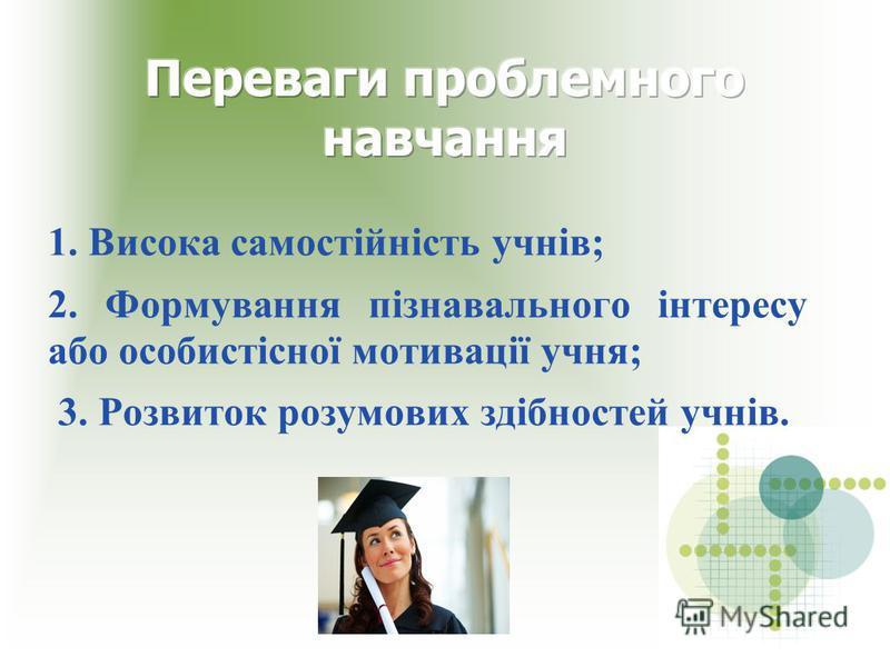1. Висока самостійність учнів; 2. Формування пізнавального інтересу або особистісної мотивації учня; 3. Розвиток розумових здібностей учнів.