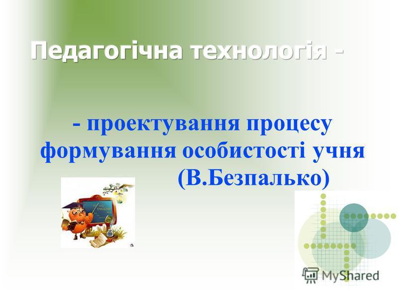 - проектування процесу формування особистості учня (В.Безпалько)