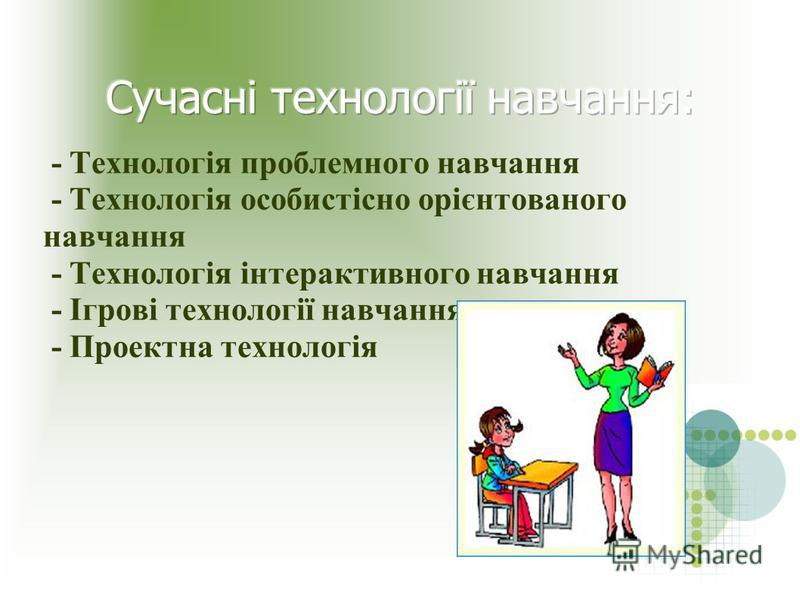 - Технологія проблемного навчання - Технологія особистісно орієнтованого навчання - Технологія інтерактивного навчання - Ігрові технології навчання - Проектна технологія