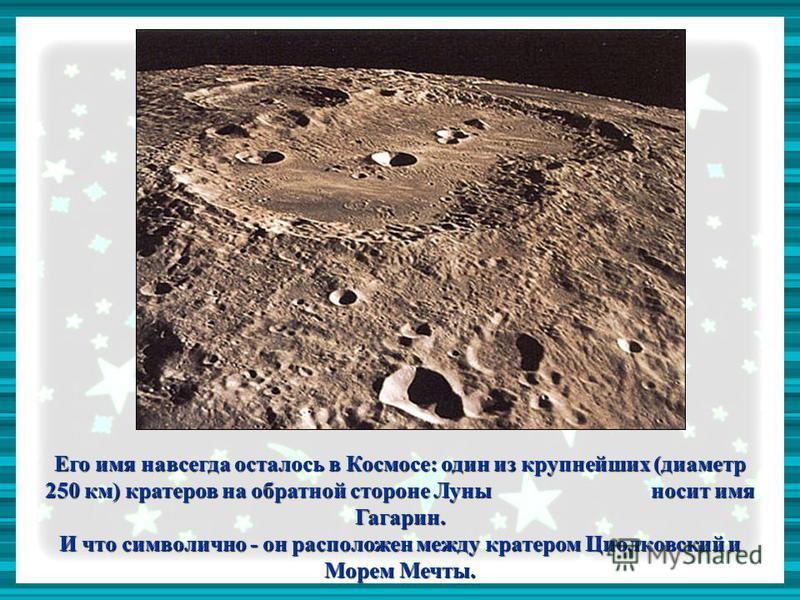 Его имя навсегда осталось в Космосе: один из крупнейших (диаметр 250 км) кратеров на обратной стороне Луны носит имя Гагарин. И что символично - он расположен между кратером Циолковский и Морем Мечты.