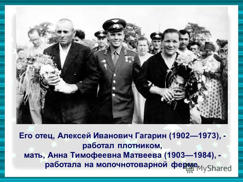 Его отец, Алексей Иванович Гагарин (19021973), - работал плотником, мать, Анна Тимофеевна Матвеева (19031984), - работала на молочно товарной ферме.