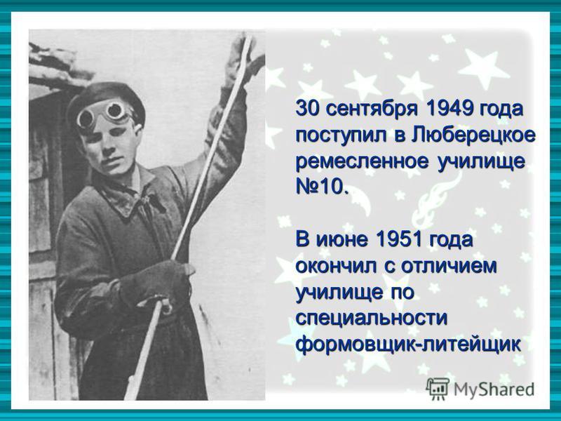 30 сентября 1949 года поступил в Люберецкое ремесленное училище 10. В июне 1951 года окончил с отличием училище по специальности формовщик-литейщик