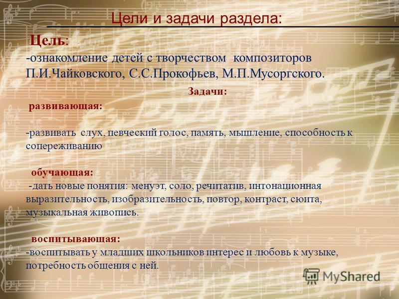 Цели и задачи раздела: Цель: -ознакомление детей с творчеством композиторов П.И.Чайковского, С.С.Прокофьев, М.П.Мусоргского. Задачи: развивающая: -развивать слух, певческий голос, память, мышление, способность к сопереживанию обучающая: -дать новые п