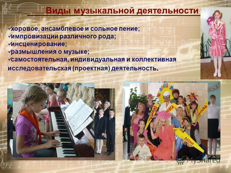 Виды музыкальной деятельности хоровое, ансамблевое и сольное пение; импровизации различного рода; инсценирование; размышления о музыке; самостоятельная, индивидуальная и коллективная исследовательская (проектная) деятельность.