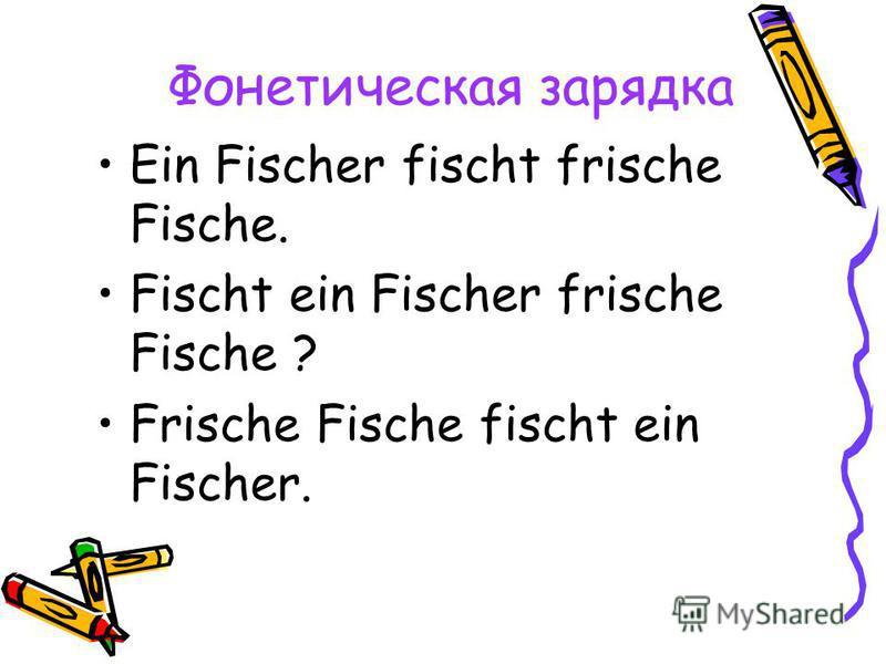 Фонетическая зарядка Ein Fischer fischt frische Fische. Fischt ein Fischer frische Fische ? Frische Fische fischt ein Fischer.