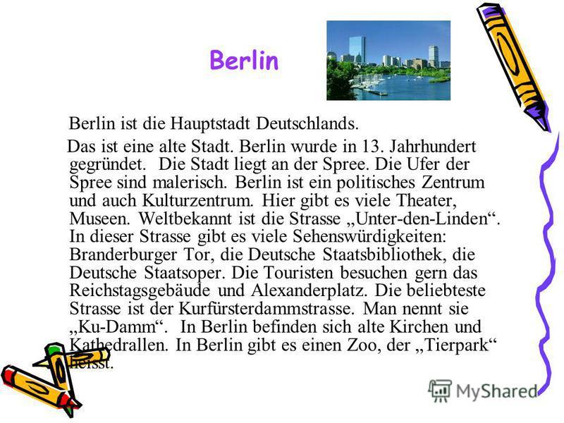 Berlin ist die Hauptstadt Deutschlands. Das ist eine alte Stadt. Berlin wurde in 13. Jahrhundert gegründet. Die Stadt liegt an der Spree. Die Ufer der Spree sind malerisch. Berlin ist ein politisches Zentrum und auch Kulturzentrum. Hier gibt es viele
