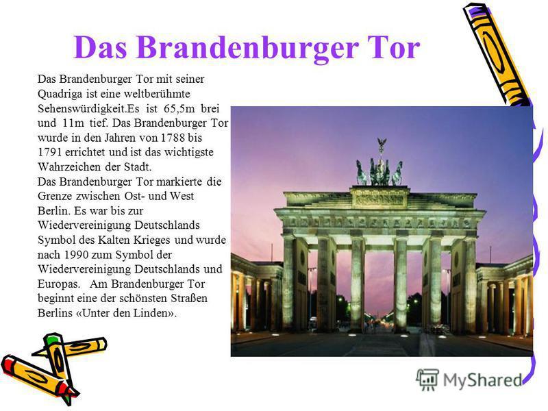 Das Brandenburger Tor Das Brandenburger Tor mit seiner Quadriga ist eine weltberühmte Sehenswürdigkeit.Es ist 65,5m brei und 11m tief. Das Brandenburger Tor wurde in den Jahren von 1788 bis 1791 errichtet und ist das wichtigste Wahrzeichen der Stadt.