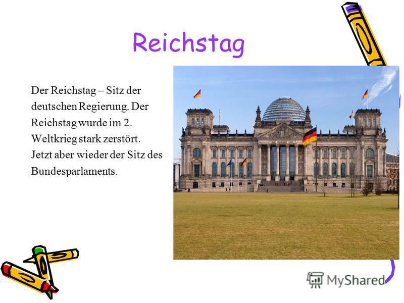 Reichstag Der Reichstag – Sitz der deutschen Regierung. Der Reichstag wurde im 2. Weltkrieg stark zerstört. Jetzt aber wieder der Sitz des Bundesparlaments.