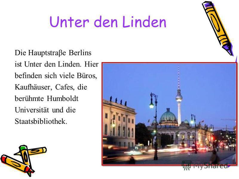 Unter den Linden Die Hauptstraβe Berlins ist Unter den Linden. Hier befinden sich viele Büros, Kaufhäuser, Cafes, die berühmte Humboldt Universität und die Staatsbibliothek.
