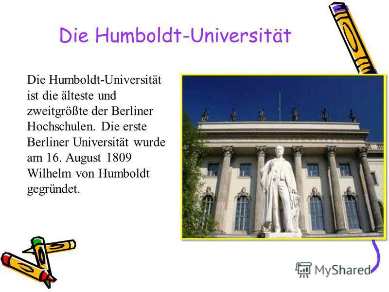 Die Humboldt-Universität ist die älteste und zweitgrößte der Berliner Hochschulen. Die erste Berliner Universität wurde am 16. August 1809 Wilhelm von Humboldt gegründet.