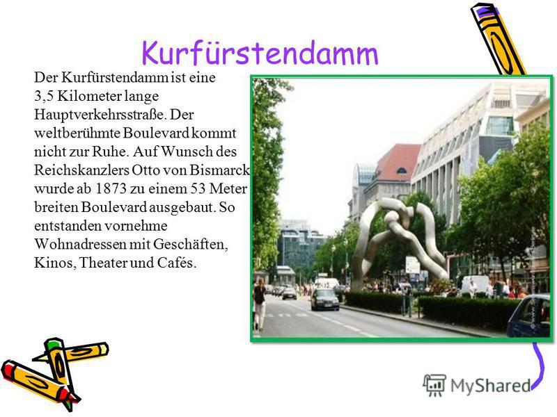 Kurfürstendamm Der Kurfürstendamm ist eine 3,5 Kilometer lange Hauptverkehrsstraße. Der weltberühmte Boulevard kommt nicht zur Ruhe. Auf Wunsch des Reichskanzlers Otto von Bismarck wurde ab 1873 zu einem 53 Meter breiten Boulevard ausgebaut. So entst