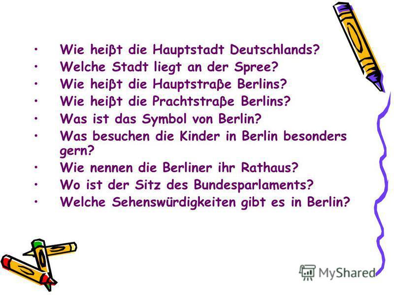 Wie heiβt die Hauptstadt Deutschlands? Welche Stadt liegt an der Spree? Wie heiβt die Hauptstraβe Berlins? Wie heiβt die Prachtstraβe Berlins? Was ist das Symbol von Berlin? Was besuchen die Kinder in Berlin besonders gern? Wie nennen die Berliner ih