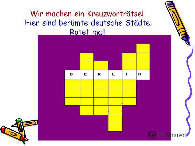 Wir machen ein Kreuzworträtsel. Hier sind berümte deutsche Städte. Ratet mal!