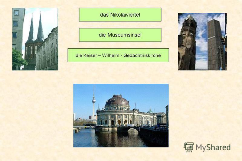 das Nikolaiviertel die Museumsinsel die Keiser – Wilhelm - Gedächtniskirche