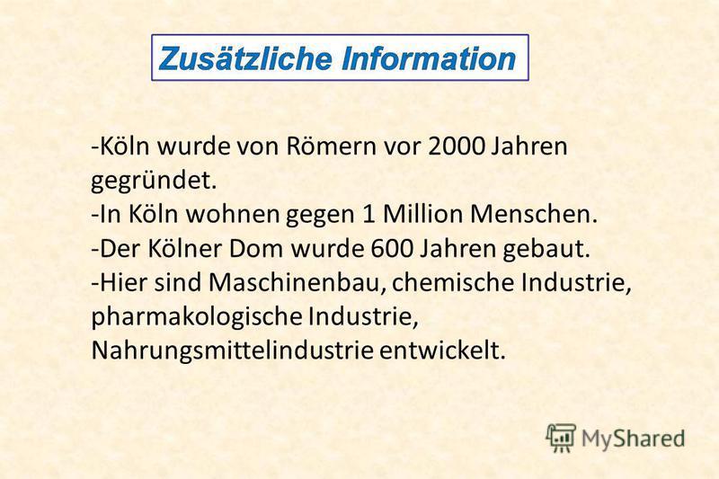 -Köln wurde von Römern vor 2000 Jahren gegründet. -In Köln wohnen gegen 1 Million Menschen. -Der Kölner Dom wurde 600 Jahren gebaut. -Hier sind Maschinenbau, chemische Industrie, pharmakologische Industrie, Nahrungsmittelindustrie entwickelt.