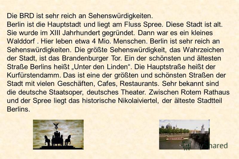 Die BRD ist sehr reich an Sehenswürdigkeiten. Berlin ist die Hauptstadt und liegt am Fluss Spree. Diese Stadt ist alt. Sie wurde im XIII Jahrhundert gegründet. Dann war es ein kleines Walddorf. Hier leben etwa 4 Mio. Menschen. Berlin ist sehr reich a