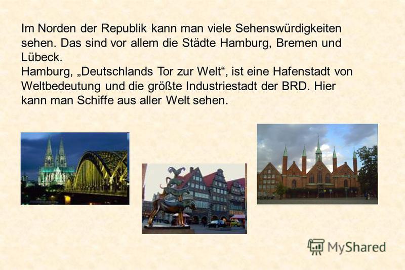 Im Norden der Republik kann man viele Sehenswürdigkeiten sehen. Das sind vor allem die Städte Hamburg, Bremen und Lübeck. Hamburg, Deutschlands Tor zur Welt, ist eine Hafenstadt von Weltbedeutung und die größte Industriestadt der BRD. Hier kann man S