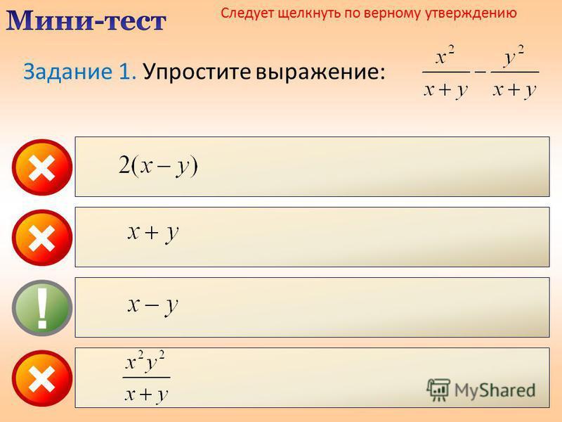 × ! × Следует щелкнуть по верному утверждению × Задание 1. Упростите выражение: