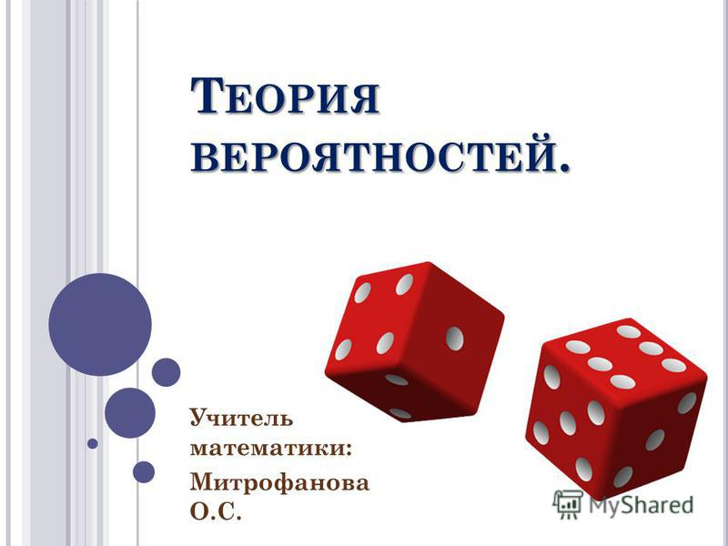 Т ЕОРИЯ ВЕРОЯТНОСТЕЙ. Учитель математики: Митрофанова О.С.