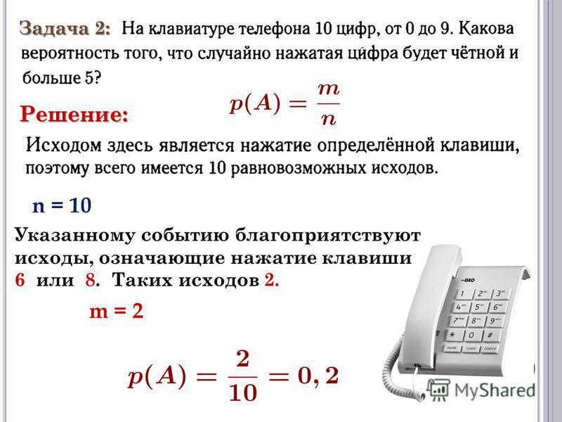Задача 2: Решение: n = 10 Указанному событию благоприятствуют исходы, означающие нажатие клавиши 6 или 8. Таких исходов 2. m = 2