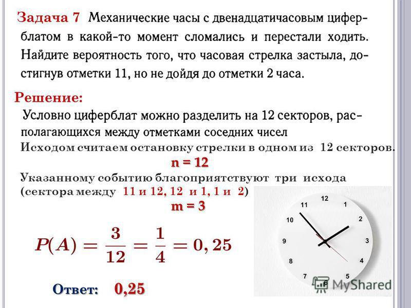 Задача 7 Решение: Исходом считаем остановку стрелки в одном из 12 секторов. n = 12 n = 12 Указанному событию благоприятствуют три исхода (сектора между 11 и 12, 12 и 1, 1 и 2) m = 3 Ответ: 0,25