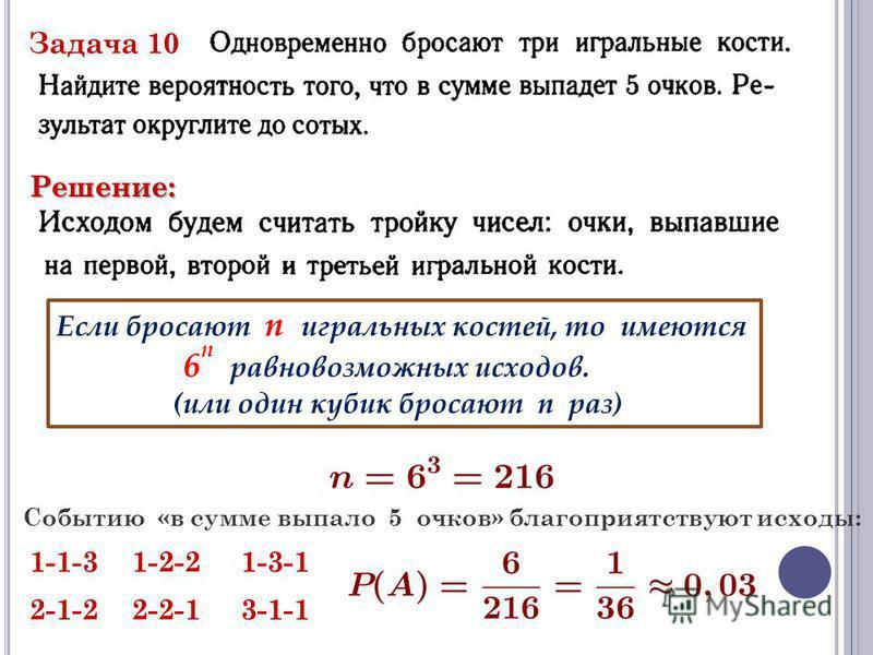 Задача 10 Решение: Если бросают n игральных костей, то имеются 6 n равновозможных исходов. (или один кубик бросают n раз) Событию «в сумме выпало 5 очков» благоприятствуют исходы: 1-1-31-2-21-3-1 2-1-22-2-13-1-1