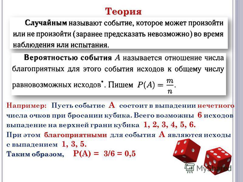 Например: Пусть событие А состоит в выпадении нечетного числа очков при бросании кубика. Всего возможны 6 исходов выпадение на верхней грани кубика 1, 2, 3, 4, 5, 6. благоприятными При этом благоприятными для события А являются исходы с выпадением 1,