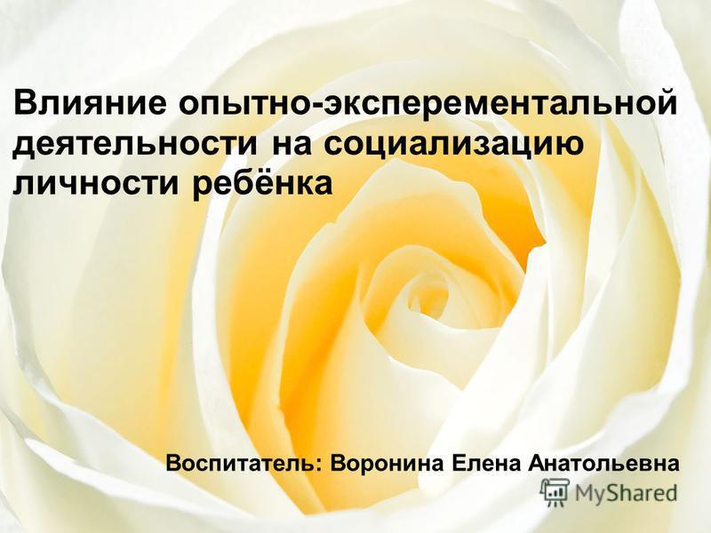 Воспитатель: Воронина Елена Анатольевна Влияние опытно-экспериментальной деятельности на социализацию личности ребёнка