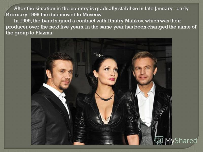 After the situation in the country is gradually stabilize in late January - early February 1999 the duo moved to Moscow. In 1999, the band signed a contract with Dmitry Malikov, which was their producer over the next five years. In the same year has