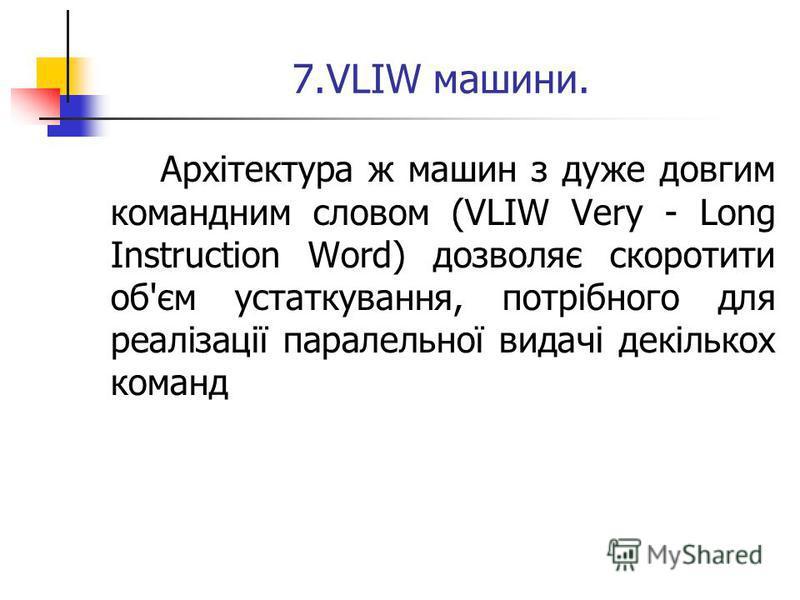 7.VLIW машини. Архітектура ж машин з дуже довгим командним словом (VLIW Very - Long Instruction Word) дозволяє скоротити об'єм устаткування, потрібного для реалізації паралельної видачі декількох команд