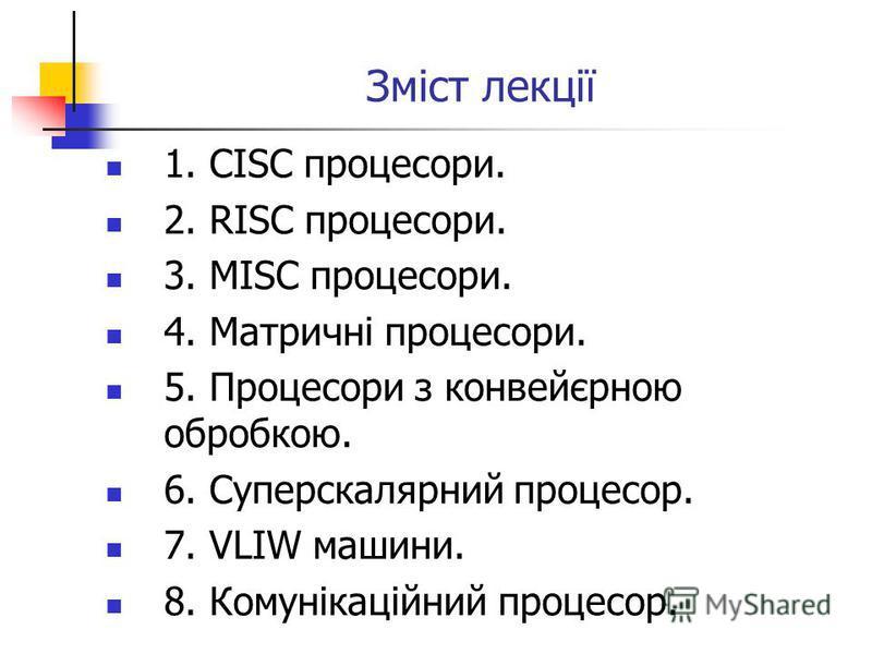 Зміст лекції 1. CISC процесори. 2. RISC процесори. 3. MISC процесори. 4. Матричні процесори. 5. Процесори з конвейєрною обробкою. 6. Суперскалярний процесор. 7. VLIW машини. 8. Комунікаційний процесор.