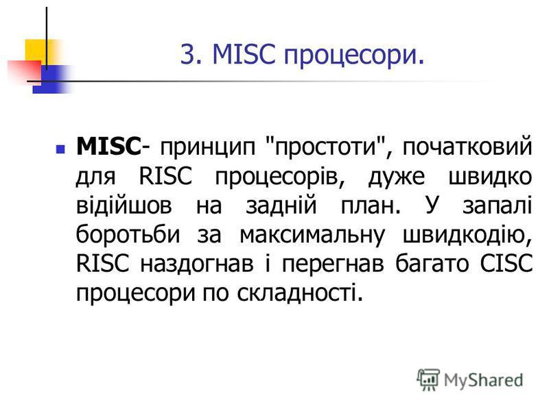3. MISC процесори. MISC- принцип простоти, початковий для RISC процесорів, дуже швидко відійшов на задній план. У запалі боротьби за максимальну швидкодію, RISC наздогнав і перегнав багато CISC процесори по складності.
