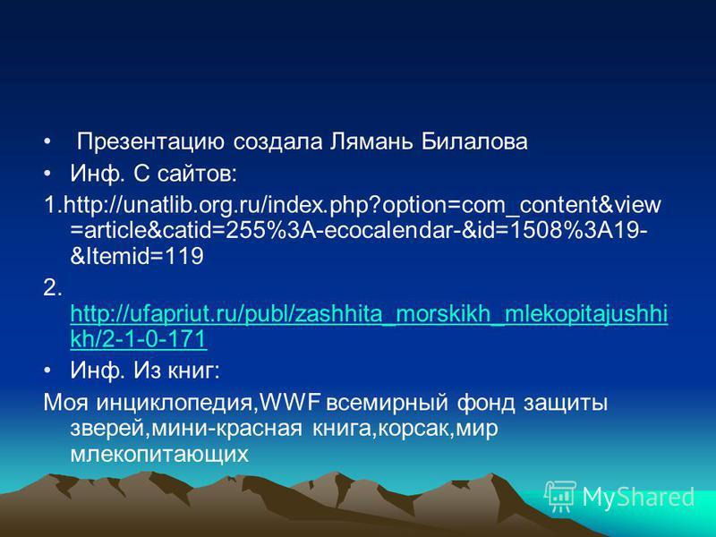 Презентацию создала Лямань Билалова Инф. С сайтов: 1.http://unatlib.org.ru/index.php?option=com_content&view =article&catid=255%3A-ecocalendar-&id=1508%3A19- &Itemid=119 2. http://ufapriut.ru/publ/zashhita_morskikh_mlekopitajushhi kh/2-1-0-171 http:/