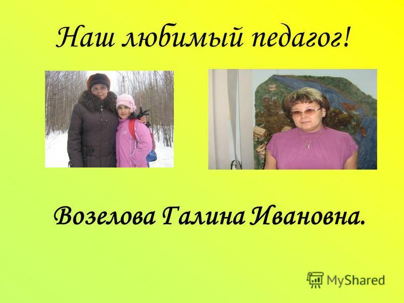 Наш любимый педагог! Возелова Галина Ивановна.